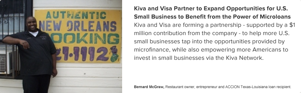 Kiva and Visa Partner to Expand Opportunities for U.S. Small Business to Benefit from the Power of Microloans  	 -- Kiva and Visa are forming a partnership - supported by a $1 contribution from the company -  		to help more U.S. small businesses tap into the opportinities provided by microfinance,  		while also empowering more Americans to invest in small businesses via the Kiva Network